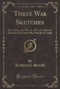 Three War Sketches: Her Story, the March of Truth, Hatred Sketches Her Story the March of Truth (Classic Reprint)