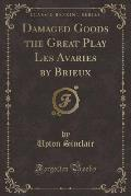 Damaged Goods the Great Play Les Avaries by Brieux (Classic Reprint)