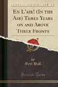En L'Air! (in the Air) Three Years on and Above Three Fronts (Classic Reprint)