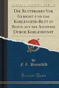 Die Blutproben VOR Gericht Und Das Kohlenoxyd-Blut in Bezug Auf Die Asphyxie Durch Kohlendunst (Classic Reprint)