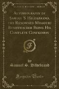 Autobiography of Samuel S. Hildebrand, the Renowned Missouri Bushwhacker Being His Complete Confession (Classic Reprint)