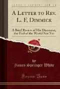 A Letter to REV. L. F, Dimmick: A Brief Review of His Discourse, the End of the World Not Yet (Classic Reprint)