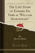 The Life Story of Edward de Vere as William Shakespeare (Classic Reprint)