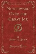 Northward Over the Great Ice, Vol. 1 of 2 (Classic Reprint)