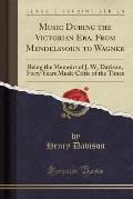Music During the Victorian Era, from Mendelssohn to Wagner: Being the Memoirs of J. W, Davison, Forty Years Music Critic of the Times (Classic Reprint