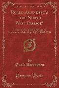 Roald Amundsen's the North West Passage, Vol. 1: Being the Record of a Voyage of Exploration of the Ship Gjoa 1903-1907 (Classic Reprint)