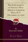 The Enslavement of Protest Mass Meeting, Carnegie Hall, N. Y. December 15, 1916 (Classic Reprint)