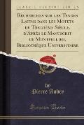 Recherches Sur Les Tenors Latins Dans Les Motets Du Treizieme Siecle, D'Apres Le Manuscrit de Montpellier, Bibliotheque Universitaire (Classic Reprint