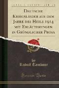 Deutsche Kriegslieder Aus Dem Jahre Des Heils 1914 Mit Erlauterungen in Grundlicher Prosa (Classic Reprint)