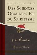Des Sciences Occultes Et Du Spiritisme (Classic Reprint)