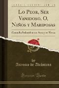 Lo Peor, Ser Vanidoso, O, Ninos y Mariposas: Comedia Infantil En Un Acto y En Verso (Classic Reprint)