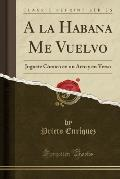 a la Habana Me Vuelvo: Juguete Comico En Un Acto y En Verso (Classic Reprint)