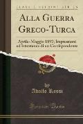 Alla Guerra Greco-Turca: Aprile-Maggio 1897; Impressioni Ed Istantanee Di Un Corrispondente (Classic Reprint)