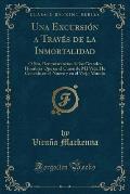 Una Excursion a Traves de La Inmortalidad: O Sea, Reminiscencias de Los Grandes Hombres Que En El Curso de Mi Vida He Concido En El Nuevo y En El Viej