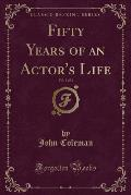 Fifty Years of an Actor's Life, Vol. 1 of 2 (Classic Reprint)