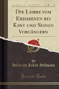 Die Lehre Vom Erhabenen Bei Kant Und Seinen Vorgangern (Classic Reprint)