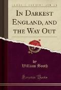 In Darkest England and the Way Out (Classic Reprint)