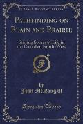 Pathfinding on Plain and Prairie: Stirring Scenes of Life in the Canadian North-West (Classic Reprint)