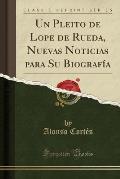 Un Pleito de Lope de Rueda, Nuevas Noticias Para Su Biografia (Classic Reprint)