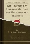 Die Technik Des Dreigesprachs in Der Griechischen Tragodie (Classic Reprint)