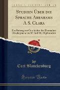 Studien Uber Die Sprache Abrahams A S. Clara: Ein Beitrag Zur Geschichte Der Deutschen Drucksprache Im 17; Ind 18; Hajrhundert (Classic Reprint)