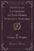 Articulos Literarios de Jose Maria Vergara y Vergara (Classic Reprint)