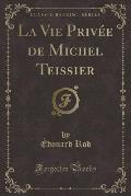 La Vie Privee de Michel Teissier (Classic Reprint)