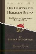 Die Gesetze Des Heiligen Stefan: Ein Beitrag Zur Ungarischen Rechtsgeschichte (Classic Reprint)