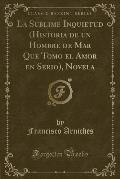 La Sublime Inquietud (Historia de Un Hombre de Mar Que Tomo El Amor En Serio), Novela (Classic Reprint)
