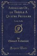 Abdallah Ou, Le Trefle a Quatre Feuilles: Conte Arabe (Classic Reprint)