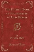 The Fourth Book of Pilgrimages to Old Homes (Classic Reprint)