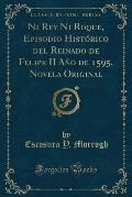 Ni Rey Ni Roque, Episodio Historico del Reinado de Felipe II Ano de 1595, Novela Original (Classic Reprint)
