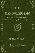 El Bandolerismo: Estudio Social y Memorias Historicas Por Julian de Zugasti (Classic Reprint)