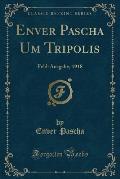 Enver Pascha Um Tripolis: Feld-Ausgabe, 1918 (Classic Reprint)