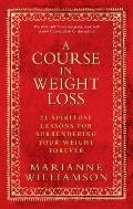 Course in Weight Loss 21 Spiritual Lessons for Surrendering Your Weight Forever