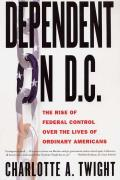 Dependent on D C The Rise of Federal Control Over the Lives of Ordinary Americans