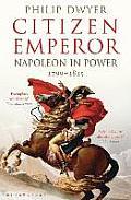 Citizen Emperor Napoleon in Power 1799 1815