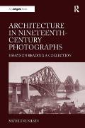 Architecture in Nineteenth-Century Photographs: Essays on Reading a Collection