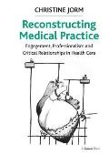 Reconstructing Medical Practice: Engagement, Professionalism and Critical Relationships in Health Care