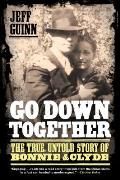 Go Down Together The True Untold Story of Bonnie & Clyde