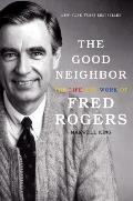 Good Neighbor The Life & Work of Fred Rogers
