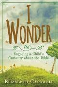 I Wonder: Engaging a Child's Curiosity about the Bible