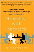 Breakfast with Socrates An Extraordinary Philosophical Journey Through Your Ordinary Day