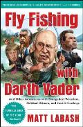 Fly Fishing with Darth Vader & Other Adventures with Evangelical Wrestlers Political Hitmen & Jewish Cowboys