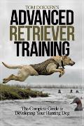 Tom Dokken's Advanced Retriever Training: The Complete Guide to Developing Your Hunting Dog