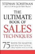 Ultimate Book of Sales Techniques 75 Ways to Master Cold Calling Sharpen Your Unique Selling Proposition & Close the Sale