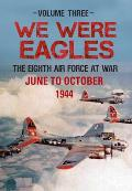 We Were Eagles Volume Three: The Eighth Air Force at War June to October 1944