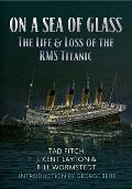 On a Sea of Glass: The Life & Loss of the RMS Titanic