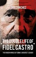 Double Life of Fidel Castro: the Hidden World of Cuba's Greatest Leader