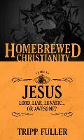 The Homebrewed Christianity Guide to Jesus: Lord, Liar, Lunatic... or Awesome?